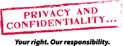 Privacy and Confidentiality... Your Right. Our Responsibility.